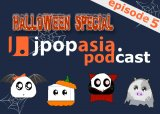 JpopAsia Podcast HALLOWEEN SPECIAL Episode 5