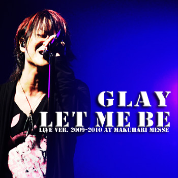 Single LET ME BE LIVE ver. 2009-2010 AT MAKUHARI MESSE by GLAY